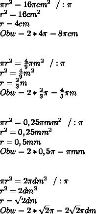 \pi r^2=16\pi cm^2 \ \ /: \pi\\ r^2=16cm^2\\ r=4cm\\ Obw=2*4\pi =8\pi cm\\\\ \\ \pi r^2=\frac{4}{9}\pi m^2 \ \ /: \pi\\ r^2=\frac{4}{9}m^2\\ r=\frac{2}{3}m\\ Obw=2*\frac{2}{3}\pi =\frac{4}{3}\pi m \\ \\ \\ \pi r^2=0,25\pi mm^2 \ \ /: \pi\\ r^2=0,25mm^2\\ r=0,5mm\\ Obw=2*0,5\pi =\pi mm\\ \\ \\ \pi r^2=2\pi dm^2 \ \ /: \pi\\ r^2=2dm^2\\ r=\sqrt{2}dm\\ Obw=2*\sqrt{2}\pi =2\sqrt{2}\pi dm \\\\ \\