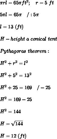 \pi rl=65\pi ft^2;\ \ \ r=5\ ft\\\\5\pi l=65\pi\ \ \ /:5\pi\\\\l=13\ (ft)\\\\H-height\ a\ conical\ tent\\\\Pythagoras\ theorem:\\\\H^2+r^2=l^2\\\\H^2+5^2=13^2\\\\H^2+25=169\ \ \ /-25\\\\H^2=169-25\\\\H^2=144\\\\H=\sqrt{144}\\\\H=12\ (ft)