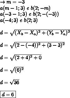 \rightarrow m = -3\\a(m-1; 3) \ e \ b(2; -m)\\a(-3-1; 3) \ e \ b(2; -(-3))\\\a(-4; 3) \ e \ b(2; 3)\\\\d = \sqrt{(X_{b}-X_{a})^{2} + (Y_{b}-Y_{a})^{2}}\\\\d = \sqrt{(2-(-4))^{2} + (3-3)^{2}}\\\\d = \sqrt{(2+4)^{2} + 0}\\\\d = \sqrt{(6)^{2}}\\\\d = \sqrt{36}\\\\\boxed{d = 6}