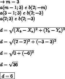 \rightarrow m = 3 \\ a(m-1; 3) \ e \ b(2; -m) \\ a(3-1; 3) \ e \ b(2; -3) \\ a(2; 3) \ e \ b(2; -3) \\\\ d = \sqrt{(X_{b}-X_{a})^{2} + (Y_{b}-Y_{a})^{2}} \\\\ d = \sqrt{(2-2)^{2} + (-3-3)^{2}} \\\\ d = \sqrt{0 + (-6)^{2}} \\\\ d = \sqrt{36} \\\\ \boxed{d = 6}