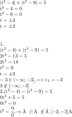 \rm|t^2 - 4| + |t^2 - 9 | =  5 \t^2 - 4 = 0 \t^2 - 9 = 0 \t = \pm3 \t = \pm 2 \\\1. \(t^2 -4)+(t^2 - 9) = 5 \2t^2 - 13 = 5 \2t^2 = 18\t^2 = 9\t = \pm 3 \ -3 \in (- \infty ; -3], => t_1 = -3 \3 \notin (-\infty; -3]\2.(t^2 -4) - (t^2 - 9) = 5 \0t^2 +5 = 5 \0t^2= 0 \t^2 = \cfrac00, \rightarrow\oslash\notin[-3;-2]