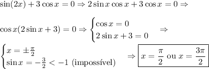 \sin(2x)+3\cos x=0 \Rightarrow 2\sin x \cos x + 3 \cos x=0 \Rightarrow \\\\ \cos x(2\sin x+3)=0 \Rightarrow \begin{cases} \cos x=0 \\ 2\sin x + 3=0 \end{cases} \Rightarrow \\\\ \begin{cases}x=\pm \frac{\pi}2 \\ \sin x=-\frac32<-1 \text{ (imposs\'ivel)} \end{cases} \Rightarrow \boxed{x=\frac{\pi}2 \text{ ou }x=\frac{3\pi}2}