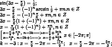 \sin(3x-\frac{\pi}{6})=\frac{1}{2};\\3x-\frac\pi6=(-1)^n\arcsin\frac12+\pi n. n\in Z\\3x-\frac\pi6=(-1)^n\frac{\pi}{6}+\pi n, n\in Z\\3x=\frac\pi6(1+(-1)^n)+\pi n, n\in Z\\x=\frac{\pi}{18}(1+(-1)^n)+\frac{\pi n}{3}, n\in Z\\ \left[ {{x=\frac{\pi}{9}+\frac{\pi n}{3},\ n=2k==>x=\frac\pi9+\frac{2\pi k}{3}} \atop {x=\frac{\pi n}{3}, \ n=2k+1==>\ x=\frac\pi3+\frac{2\pi k}{3}}} \right. x\in[-2\pi;\pi]\\ k=-3:x=\frac{\pi}{9}-2\pi=-\frac{17\pi}{9};\ \ x=\frac{\pi}{3}-2\pi=-\frac{5\pi}{3};\\
