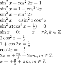 \sin^2x+\cos^22x=1\\ \sin^2x=1-\cos^22x\\ \sin^2x=\sin^22x\\ \sin^2x=4\sin^2x\cos^2x\\ \sin^2x(\cos^2x-\frac14)=0\\ \sin x=0\colon\qquad x=\pi k,k\in\mathbb{Z}\\ 2\cos^2x=\frac12\\ 1+\cos2x=\frac12\\ \cos2x=-\frac12\\ 2x=\pm\frac{2\pi}3+2\pi m, m\in\mathbb{Z}\\ x=\pm\frac{\pi}3+\pi m,m\in\mathbb{Z}