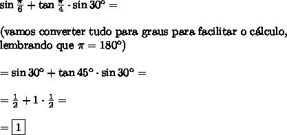 \sin \frac{\pi}6 + \tan \frac{\pi}4 \cdot \sin 30\º=\\\\ \text{(vamos converter tudo para graus para facilitar o c\'alculo,}\\ \text{lembrando que }\pi=180\º)\\\\ =\sin30\º + \tan 45\º \cdot \sin 30\º=\\\\ =\frac12+1\cdot \frac12=\\\\ =\boxed{1}