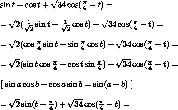 \sin t - \cos t + \sqrt{34}\cos(\frac{\pi}{4} - t) =\\\\ = \sqrt{2}(\frac{1}{\sqrt{2}}\sin t - \frac{1}{\sqrt{2}}\cos t) + \sqrt{34}\cos(\frac{\pi}{4} - t) =\\\\ = \sqrt{2}(\cos \frac{\pi}{4}\sin t - \sin \frac{\pi}4 \cos t) + \sqrt{34}\cos(\frac{\pi}{4} - t) =\\\\ = \sqrt{2}(\sin t \cos \frac{\pi}{4} - \cos t \sin \frac{\pi}4) + \sqrt{34}\cos(\frac{\pi}{4} - t) =\\\\\left[ \ \sin a \cos b - \cos a \sin b = \sin(a - b) \ \right]\\\\ = \sqrt{2}\sin(t - \frac{\pi}{4}) + \sqrt{34}\cos(\frac{\pi}{4} - t) =