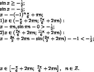 \sin x\geq -\frac12;\\\sin x=-\frac12;\\x=-(-1)^n\frac\pi6+\pi n;\\1) x\in(-\frac\pi6+2\pi n; \frac{7\pi}{6}+2\pi n):\\ x=\pi n,   \sin\pi n=0>-\frac12;\\2)x\in(\frac{7\pi}{6}+2\pi n; \frac{11\pi}{6}+2\pi n):\\x=\frac{3\pi}{2}+2\pi n=\sin(\frac{3\pi}{2}+2\pi n)=-1<-\frac12;\\\\\\\\\\x\in\left[-\frac\pi6+2\pi n;\ \frac{7\pi}{6}+2\pi n\right], \ \ n\in Z.