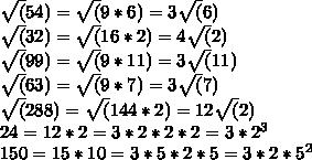 \sqrt(54)=\sqrt(9*6)=3\sqrt(6)\\ \sqrt(32)=\sqrt(16*2)=4\sqrt(2)\\ \sqrt(99)=\sqrt(9*11)=3\sqrt(11)\\ \sqrt(63)=\sqrt(9*7)=3\sqrt(7)\\ \sqrt(288)=\sqrt(144*2)=12\sqrt(2)\\ 24=12*2=3*2*2*2=3*2^3\\ 150=15*10=3*5*2*5=3*2*5^2