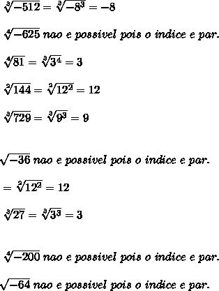 \sqrt[3]{-512} =\sqrt[3]{-8^{3}}=-8\\ \\ \sqrt[4]{-625}\ nao\ e\ possivel\ pois\ o\ indice\ e\ par.\\ \\ \sqrt[4]{81}=\sqrt[3]{3^{4}}=3\\ \\ \sqrt[2]{144}=\sqrt[2]{12^{2}}=12\\ \\ \sqrt[3]{729}=\sqrt[3]{9^{3}}=9\\ \\\\ \sqrt[]{-36} \ nao\ e\ possivel\ pois\ o\ indice\ e\ par.\\ \\=\sqrt[2]{12^{2}}=12\\ \\ \sqrt[3]{27}= \sqrt[3]{3^{3}}=3\\ \\\\ \sqrt[4]{-200} \ nao\ e\ possivel\ pois\ o\ indice\ e\ par.\\ \\ \sqrt[]{-64} \ nao\ e\ possivel\ pois\ o\ indice\ e\ par.\\ \\