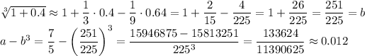 \sqrt[3]{1+0.4}\approx1+\dfrac13\cdot0.4-\dfrac19\cdot0.64=1+\dfrac2{15}-\dfrac4{225}=1+\dfrac{26}{225}=\dfrac{251}{225}=b\\a-b^3=\dfrac75-\left(\dfrac{251}{225}\right)^3=\dfrac{15946875-15813251}{225^3}=\dfrac{133624}{11390625}\approx0.012