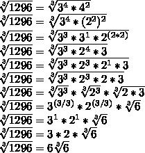 \sqrt[3]{1296}=\sqrt[3]{3^{4}*4^{2}}\\\sqrt[3]{1296}=\sqrt[3]{3^{4}*(2^{2})^{2}}\\\sqrt[3]{1296}=\sqrt[3]{3^{3}*3^{1}*2^{(2*2)}}\\\sqrt[3]{1296}=\sqrt[3]{3^{3}*2^{4}*3}\\\sqrt[3]{1296}=\sqrt[3]{3^{3}*2^{3}*2^{1}*3}\\\sqrt[3]{1296}=\sqrt[3]{3^{3}*2^{3}*2*3}\\\sqrt[3]{1296}=\sqrt[3]{3^{3}}*\sqrt[3]{2^{3}}*\sqrt[3]{2*3}\\\sqrt[3]{1296}=3^{(3/3)}*2^{(3/3)}*\sqrt[3]{6}\\\sqrt[3]{1296}=3^{1}*2^{1}*\sqrt[3]{6}\\\sqrt[3]{1296}=3*2*\sqrt[3]{6}\\\sqrt[3]{1296}=6\sqrt[3]{6}