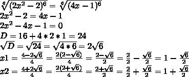 \sqrt[6]{(2x^2-2)^6} = \sqrt[6]{(4x-1)^6} \\ 2x^2-2=4x-1 \\ 2x^2 -4x-1=0 \\ D=16+4*2*1=24 \\ \sqrt{D}= \sqrt{24}= \sqrt{4*6}=2 \sqrt{6} \\ x1= \frac{4-2 \sqrt{6} }{4}= \frac{2(2- \sqrt{6}) }{4}= \frac{2- \sqrt{6} }{2}= \frac{2}{2}- \frac{ \sqrt{6} }{2}=1- \frac{ \sqrt{6} }{2}    \\ x2= \frac{4+2 \sqrt{6} }{4}= \frac{2(2+ \sqrt{6}) }{4}= \frac{2+ \sqrt{6} }{2}=\frac{2}{2}+ \frac{ \sqrt{6} }{2}=1+ \frac{ \sqrt{6} }{2}