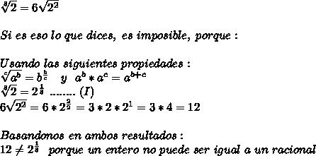 \sqrt[8]{2} = 6\sqrt{2^{2}} \\ \\ Si\ es\ eso\ lo\ que\ dices,\ es\ imposible,\ porque: \\ \\ Usando\ las\ siguientes\ propiedades:\\ \sqrt[c]{a^{b}}=b^{\frac{b}{c}}\ \ \ y\ \ a^{b}*a^{c}=a^{b+c} \\ \sqrt[8]{2}=2^{\frac{1}{8}}\ ........\ (I) \\ 6\sqrt{2^{2}}=6*2^{\frac{2}{2}} = 3*2*2^{1}=3*4=12\\ \\ Basandonos\ en\ ambos\ resultados:\\ 12\neq 2^{\frac{1}{8}}\ \ porque\ un\ entero\ no\ puede\ ser\ igual\ a\ un\ racional