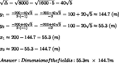 \sqrt\Delta=\sqrt{8000}=\sqrt{1600\cdot5}=40\sqrt5\\\\y_1=\frac{-200-40\sqrt5}{2\cdot(-1)}=\frac{-200-40\sqrt5}{-2}=100+20\sqrt5\approx144.7\ (m)\\\\y_2=\frac{-200+40\sqrt5}{2\cdot(-1)}=\frac{-200+40\sqrt5}{-2}=100-20\sqrt5\approx55.3\ (m)\\\\x_1\approx200-144.7=55.3\ (m)\\\\x_2\approx200-55.3=144.7\ (m)\\\\Answer:Dimension of the field is:55.3m\ \times\ 144.7m