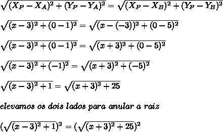 \sqrt{(X_{P}-X_{A})^{2}+(Y_{P}-Y_{A})^{2}} = \sqrt{(X_{P}-X_{B})^{2}+(Y_{P}-Y_{B})^{2}} \\\\ \sqrt{(x-3)^{2}+(0-1)^{2}} = \sqrt{(x-(-3))^{2}+(0-5)^{2}} \\\\ \sqrt{(x-3)^{2}+(0-1)^{2}} = \sqrt{(x+3)^{2}+(0-5)^{2}} \\\\ \sqrt{(x-3)^{2}+(-1)^{2}} = \sqrt{(x+3)^{2}+(-5)^{2}} \\\\ \sqrt{(x-3)^{2}+1} = \sqrt{(x+3)^{2}+25} \\\\ elevamos \ os \ dois \ lados \ para \ anular \ a \ raiz \\\\ (\sqrt{(x-3)^{2}+1})^{2} = (\sqrt{(x+3)^{2}+25})^{2}