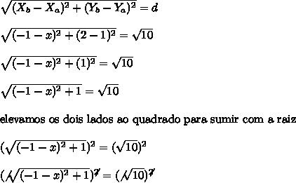 \sqrt{(X_{b}-X_{a})^{2}+(Y_{b}-Y_{a})^{2}} = d\\\\\sqrt{(-1-x)^{2}+(2-1)^{2}} = \sqrt{10}\\\\\sqrt{(-1-x)^{2}+(1)^{2}} = \sqrt{10}\\\\\sqrt{(-1-x)^{2}+1} = \sqrt{10}\\\\\text{elevamos os dois lados ao quadrado para sumir com a raiz}\\\\(\sqrt{(-1-x)^{2}+1})^{2} = (\sqrt{10})^{2}\\\\(\not{\sqrt{(-1-x)^{2}+1}})^{\not{2}} = (\not{\sqrt{10}})^{\not{2}}