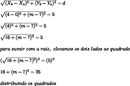 \sqrt{(X_{b}-X_{a})^{2}+(Y_{b}-Y_{a})^{2}} = d\\\\\sqrt{(4-0)^{2}+(m-7)^{2}} = 5\\\\\sqrt{(4)^{2}+(m-7)^{2}} = 5\\\\\sqrt{16+(m-7)^{2}} = 5\\\\para \ sumir \ com \ a \ raiz, \ elevamos \ os \ dois \ lados \ ao \ quadrado\\\\(\sqrt{16+(m-7)^{2}})^{2} = (5)^{2}\\\\16+(m-7)^{2} = 25\\\\distribuindo \  os \ quadrados\\\\