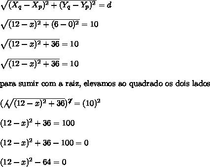 \sqrt{(X_{q}-X_{p})^{2}+(Y_{q}-Y_{p})^{2}} = d\\\\\sqrt{(12-x)^{2}+(6-0)^{2}} = 10\\\\\sqrt{(12-x)^{2}+36} = 10\\\\\sqrt{(12-x)^{2}+36} = 10\\\\\text{para sumir com a raiz, elevamos ao quadrado os dois lados}\\\\(\not{\sqrt{(12-x)^{2}+36}})^{\not{2}} = (10)^{2}\\\\(12-x)^{2}+36 = 100\\\\(12-x)^{2}+36-100 = 0\\\\(12-x)^{2}-64=0
