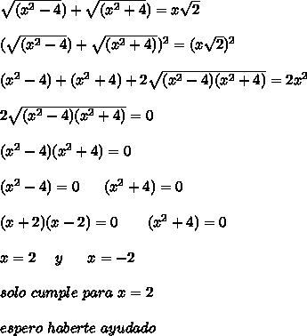 \sqrt{(x^{2}-4}) + \sqrt{(x^{2}+4}) =x\sqrt{2} \\\\ (\sqrt{(x^{2}-4}) + \sqrt{(x^{2}+4)})^{2} =(x\sqrt{2})^{2} \\\\ (x^{2}-4) + (x^{2}+4)}+2\sqrt{(x^{2}-4)(x^{2}+4)}=2x^{2} \\\\ 2\sqrt{(x^{2}-4)(x^{2}+4)}=0\\\\ (x^{2}-4)(x^{2}+4)=0 \\\\ (x^{2}-4)=0 \ \ \ \ \ (x^{2}+4)=0 \\\\ (x+2)(x-2) =0 \ \ \ \ \ \ (x^{2}+4)=0 \\\\ x=2 \ \ \ \ y \ \ \ \ \ x=-2 \\\\ solo \ cumple \ para \ x=2 \\\\ espero \ haberte \ ayudado