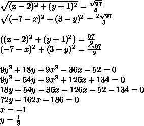 \sqrt{(x-2)^2+(y+1)^2}=\frac{\sqrt{97}}{3}\\ \sqrt{(-7-x)^2+(3-y)^2}=\frac{2\sqrt{97}}{3}\\\\((x-2)^2+(y+1)^2)=\frac{97}{9}\\  (-7-x)^2+(3-y)^2=\frac{4*97}{9}\\\\9y^2+18y+9x^2-36x-52=0 \\9y^2-54y+9x^2+126x+134=0\\18y+54y-36x-126x-52-134=0\\ 72y-162x-186=0\\ x=-1\\y=\frac{1}{3}