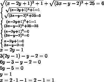 \sqrt{(x-2y+1)^2+1} +\sqrt{(3x-y-2)^2+25} =6\\\ \left \{ {{\sqrt{(x-2y+1)^2+1} =1} \atop {\sqrt{(3x-y-2)^2+25} =5}} \right. \\\ \left \{ {(x-2y+1)^2+1 =1} \atop {(3x-y-2)^2+25 =25}} \right. \\\ \left \{ {(x-2y+1)^2 =0} \atop {(3x-y-2)^2=0}} \right. \\\ \left \{ {x-2y+1 =0} \atop {3x-y-2=0}} \right. \\\x=2y-1\\\3(2y-1)-y-2=0\\\6y-3-y-2=0\\\5y-5=0\\\y=1\\\x=2\cdot1-1=2-1=1