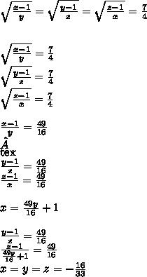 \sqrt{\frac{x-1}{y}} = \sqrt{\frac{y-1}{z}}=\sqrt{\frac{z-1}{x}} = \frac{7}{4}\\ \\ \\ \sqrt{\frac{x-1}{y}}=\frac{7}{4}\\ \sqrt{\frac{y-1}{z}}=\frac{7}{4}\\ \sqrt{\frac{z-1}{x}} =\frac{7}{4}\\ \\ \frac{x-1}{y}=\frac{49}{16}\\\\[tex]\frac{y-1}{z}=\frac{49}{16}\\ \frac{z-1}{x}=\frac{49}{16}\\ \\ x=\frac{49y}{16}+1\\ \\ \frac{y-1}{z}=\frac{49}{16}\\ \frac{z-1}{\frac{49y}{16}+1}=\frac{49}{16}\\x=y=z=-\frac{16}{33}