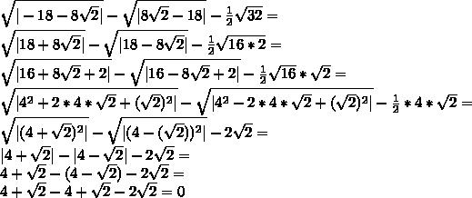 \sqrt{|-18-8\sqrt{2}|}-\sqrt{|8\sqrt{2}-18|}-\frac{1}{2}\sqrt{32}=\ \sqrt{|18+8\sqrt{2}|}-\sqrt{|18-8\sqrt{2}|}-\frac{1}{2}\sqrt{16*2}=\ \sqrt{|16+8\sqrt{2}+2|}-\sqrt{|16-8\sqrt{2}+2|}-\frac{1}{2}\sqrt{16}*\sqrt{2}=\ \sqrt{|4^2+2*4*\sqrt{2}+(\sqrt{2})^2|}-\sqrt{|4^2-2*4*\sqrt{2}+(\sqrt{2})^2|}-\frac{1}{2}*4*\sqrt{2}=\ \sqrt{|(4+\sqrt{2})^2|}-\sqrt{|(4-(\sqrt{2}))^2|}-2\sqrt{2}=\ |4+\sqrt{2}|-|4-\sqrt{2}|-2\sqrt{2}=\ 4+\sqrt{2}-(4-\sqrt{2})-2\sqrt{2}=\ 4+\sqrt{2}-4+\sqrt{2}-2\sqrt{2}=0