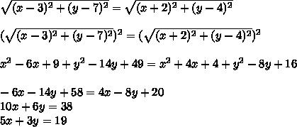 \sqrt{ (x - 3)^{2} +  (y - 7)^{2} } = \sqrt{ (x + 2)^{2} +  (y - 4)^{2} } \\  \\ (\sqrt{ (x - 3)^{2} +  (y - 7)^{2} })^{2} = (\sqrt{ (x + 2)^{2} +  (y - 4)^{2} })^{2} \\  \\  x^{2} - 6x + 9 +  y^{2} - 14y + 49 =  x^{2} + 4x + 4 +  y^{2} - 8y + 16 \\  \\ -6x -14y + 58 = 4x - 8y + 20 \\ 10x + 6y = 38 \\ 5x + 3y = 19