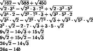 \sqrt{162}-\sqrt{588}+\sqrt{450} \\ \sqrt{2\cdot3^4}- \sqrt{2^2\cdot3\cdot7^2}+\sqrt{2\cdot3^2\cdot5^2} \\ \sqrt{3^4\cdot2}- \sqrt{2^2\cdot7^2\cdot3}+\sqrt{3^2\cdot5^2\cdot2} \\ \sqrt{3^4}\cdot \sqrt{2}-\sqrt{2^2}\cdot\sqrt{7^2}\cdot\sqrt{3}+\sqrt{3^2}\cdot\sqrt{5^2}\cdot\sqrt{2}\\ 3^2\cdot \sqrt{2}-2\cdot7\cdot\sqrt{3}+3\cdot5\cdot\sqrt{2}\\ 9\sqrt{2}- 14\sqrt{3}+15\sqrt{2}\\ 9\sqrt{2}+15\sqrt{2}- 14\sqrt{3}\\ 24\sqrt{2}- 14\sqrt{3}\\ 24a- 14b