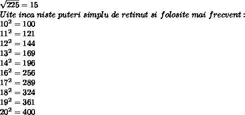 \sqrt{225}=15 \\ Uite~inca~niste~puteri~simplu~de~retinut~si~folosite~mai~frecvent: \\ 10^2=100 \\ 11^2=121 \\ 12^2=144 \\ 13^2=169 \\ 14^2=196 \\ 16^2=256 \\ 17^2=289 \\ 18^2=324 \\ 19^2=361 \\ 20^2=400