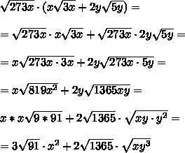 \sqrt{273x }\cdot (x \sqrt{ 3x } + 2y \sqrt{ 5y} ) = \\ \\=\sqrt{273x }\cdot x \sqrt{ 3x } + \sqrt{273x }\cdot 2y \sqrt{ 5y}=\\ \\=x \sqrt{ 273x\cdot 3x } + 2y \sqrt{273x\cdot 5y} =\\ \\=x \sqrt{819x^2} + 2y \sqrt{1365x y} =\\ \\x*x\sqrt{9*91} +2 \sqrt{1365}\cdot \sqrt{xy\cdot y^2}= \\ \\ =3\sqrt{ 91}\cdot x^2 +2 \sqrt{1365}\cdot \sqrt{xy^3}