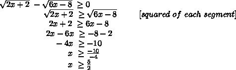 \sqrt{2x+2}~ - \sqrt{6x-8} ~  \geq  0 \\~~~~~~~~~~~~~~~~~ \sqrt{2x+2}~  \geq   \sqrt{6x-8}~~~~~~~~[squared\ of\ each\ segment]\\~~~~~~~~~~~~~~~~~~~ 2x+2~  \geq   6x-8\\~~~~~~~~~~~~~~~~~~ 2x-6x~  \geq   -8-2\\~~~~~~~~~~~~~~~~~~~~~-4x~  \geq   -10\\~~~~~~~~~~~~~~~~~~~~~~~~~~x~  \geq    \frac{-10}{-4}\\~~~~~~~~~~~~~~~~~~~~~~~~~~x~  \geq    \frac{5}{2}