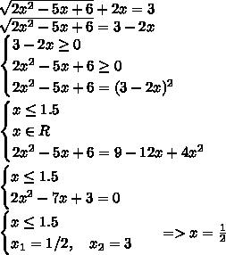 \sqrt{2x^2 - 5x + 6} +2x = 3 \\\ \sqrt{2x^2 - 5x + 6}= 3-2x \\\ \begin{cases} 3-2x \geq0 \\2x^2 - 5x + 6 \geq0 \\2x^2 - 5x + 6=(3-2x)^2 \end{cases} \\\ \begin{cases} x \leq1.5 \\ x \in R \\2x^2 - 5x + 6=9-12x+4x^2 \end{cases} \\\ \begin{cases} x \leq1.5 \\2x^2 - 7x + 3=0 \end{cases} \\\ \begin{cases} x \leq1.5 \\x_1=1/2, \ \ \ x_2=3 \end{cases} \ \ => x=\frac{1}{2}