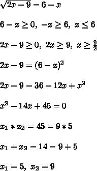 \sqrt{2x - 9} = 6 - x\\\\ 6 - x \geq 0, \ -x \geq 6, \ x \leq 6\\\\ 2x - 9 \geq 0, \ 2x \geq 9, \ x \geq \frac{9}{2}\\\\ 2x - 9 = (6 - x)^2\\\\ 2x - 9 = 36 - 12x + x^2\\\\ x^2 - 14x + 45 = 0\\\\ x_1*x_2 = 45 = 9*5\\\\ x_1 + x_2 = 14 = 9 + 5\\\\ x_1 = 5, \x_2 = 9
