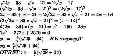 \sqrt{2x-33}+\sqrt{x-21}=2 \sqrt{x-17}\\(\sqrt{2x-33}+\sqrt{x-21})^2=(2 \sqrt{x-17})^2\\2x-33+x-21+2\sqrt{2x-33}*\sqrt{x-21}=4x-68\\(2\sqrt{2x-33}*\sqrt{x-21})^2=(x-14)^2\\4(2x-33)*(x-21)=x^2+196-28x\\7x^2-272x+2576=0\\x_1=-\frac{4}{7}(\sqrt{29}-34)-HE \ \pi ogxoguT\\x_2=\frac{4}{7}(\sqrt{29}+34)\\OTBET:x=\frac{4}{7}(\sqrt{29}+34)