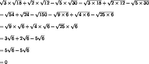 \sqrt{3}\times\sqrt{18}+\sqrt{2}\times\sqrt{12}-\sqrt{5}\times\sqrt{30}=\sqrt{3\times18}+\sqrt{2\times12}-\sqrt{5\times30}\\\\=\sqrt{54}+\sqrt{24}-\sqrt{150}=\sqrt{9\times6}+\sqrt{4\times6}-\sqrt{25\times6}\\\\=\sqrt{9}\times\sqrt{6}+\sqrt{4}\times\sqrt{6}-\sqrt{25}\times\sqrt{6}\\\\=3\sqrt{6}+2\sqrt{6}-5\sqrt{6}\\\\=5\sqrt{6}-5\sqrt{6}\\\\=0