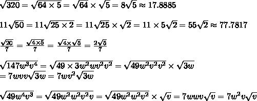 \sqrt{320}=\sqrt{64\times5}=\sqrt{64}\times\sqrt5=8\sqrt5\approx17.8885\\\\11\sqrt{50}=11\sqrt{25\times2}=11\sqrt{25}\times\sqrt2=11\times5\sqrt2=55\sqrt2\approx77.7817\\\\\frac{\sqrt{20}}{7}=\frac{\sqrt{4\times5}}{7}=\frac{\sqrt4\times\sqrt5}{7}=\frac{2\sqrt5}{7}\\\\\sqrt{147w^3v^4}=\sqrt{49\times3w^2wv^2v^2}=\sqrt{49w^2v^2v^2}\times\sqrt{3w}\\=7wvv\sqrt{3w}=7wv^2\sqrt{3w}\\\\\sqrt{49w^4v^3}=\sqrt{49w^2w^2v^2v}=\sqrt{49w^2w^2v^2}\times\sqrt{v}=7wwv\sqrt{v}=7w^2v\sqrt{v}
