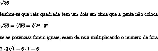 \sqrt{36}\\\\\text{lembre-se que raiz quadrada tem um dois em cima que a gente n\~{a}o coloca}\\\\\sqrt{36} =  \sqrt[2]{36} =  \sqrt[2]{2^{2} \cdot 3^{2}}\\\\\text{se as potencias forem iguais, saem da raiz multiplicando o numero de fora}\\\\2 \cdot 3 \sqrt{1} = 6 \cdot 1 = 6