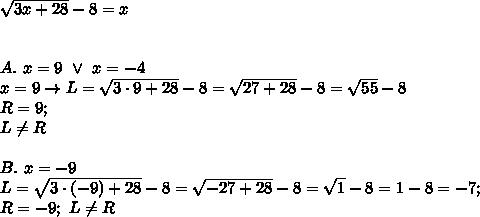 \sqrt{3x+28}-8=x\\\\\\A.\ x=9\ \vee\ x=-4\\x=9\to L=\sqrt{3\cdot9+28}-8=\sqrt{27+28}-8=\sqrt{55}-8\\ R=9;\\L\neq R\\\\B.\ x=-9\\L=\sqrt{3\cdot(-9)+28}-8=\sqrt{-27+28}-8=\sqrt1-8=1-8=-7;\\ R=-9;\ L\neq R