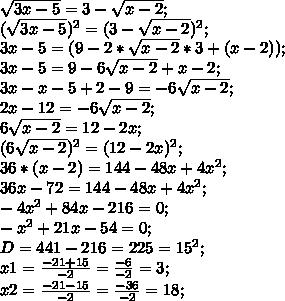 \sqrt{3x-5}=3-\sqrt{x-2};\\ (\sqrt{3x-5})^2=(3-\sqrt{x-2})^2;\\ 3x-5=(9-2*\sqrt{x-2}*3+(x-2));\\ 3x-5=9-6\sqrt{x-2}+x-2;\\ 3x-x-5+2-9=-6\sqrt{x-2};\\ 2x-12=-6\sqrt{x-2};\\ 6\sqrt{x-2}=12-2x;\\ (6\sqrt{x-2})^2=(12-2x)^2;\\ 36*(x-2)=144-48x+4x^2;\\ 36x-72=144-48x+4x^2;\\ -4x^2+84x-216=0;\\ -x^2+21x-54=0;\\ D=441-216=225=15^2;\\ x1=\frac{-21+15}{-2}=\frac{-6}{-2}=3;\\ x2=\frac{-21-15}{-2}=\frac{-36}{-2}=18;\\