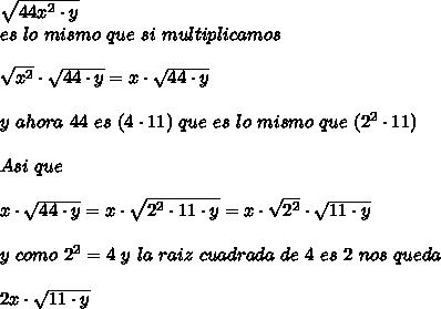 \sqrt{44x^{2}\cdot y}\\es\ lo\ mismo\ que\ si\ multiplicamos\\ \\\sqrt{x^{2}}\cdot\sqrt{44\cdot y}=x\cdot\sqrt{44\cdot y}\\ \\ y\ ahora\ 44\ es\ (4\cdot11)\ que\ es\ lo\ mismo\ que\ (2^{2}\cdot11)\\ \\ Asi\ que\\ \\x\cdot\sqrt{44\cdot y}=x\cdot\sqrt{2^{2}\cdot11\cdot y}=x\cdot\sqrt{2^{2}}\cdot\sqrt{11\cdot y}\\ \\ y\ como\ 2^{2}=4\ y\ la\ raiz\ cuadrada\ de\ 4\ es\ 2\ nos\ queda\\ \\2x\cdot\sqrt{11\cdot y}