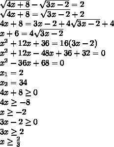 \sqrt{4x+8}-\sqrt{3x-2}=2\\ \sqrt{4x+8}=\sqrt{3x-2}+2\\ 4x+8=3x-2+4\sqrt{3x-2}+4\\ x+6=4\sqrt{3x-2}\\ x^2+12x+36=16(3x-2)\\ x^2+12x-48x+36+32=0\\ x^2-36x+68=0\\ x_1=2\\x_2=34\\ 4x+8\geq0\\4x\geq-8\\x\geq-2\\ 3x-2\geq0\\3x\geq2\\x\geq\frac{2}{3}