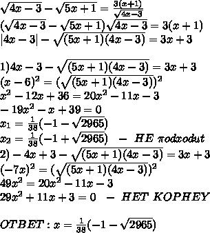 \sqrt{4x-3} -\sqrt{5x+1}=\frac{3(x+1)}{\sqrt{4x-3}}\\ (\sqrt{4x-3} -\sqrt{5x+1})\sqrt{4x-3} =3(x+1)\\ 4x-3 -\sqrt{(5x+1)(4x-3)}=3x+3\\\\1)4x-3-\sqrt{(5x+1)(4x-3)}=3x+3\\(x-6)^2=(\sqrt{(5x+1)(4x-3)})^2\\x^2-12x+36=20x^2-11x-3\\-19x^2-x+39=0\\x_1=\frac{1}{38}(-1-\sqrt{2965})\\x_2=\frac{1}{38}(-1+\sqrt{2965}) \ \ - \ HE \ \pi odxodut\\2)-4x+3-\sqrt{(5x+1)(4x-3)}=3x+3\\(-7x)^2=(\sqrt{(5x+1)(4x-3)})^2\\49x^2=20x^2-11x-3\\29x^2+11x+3=0 \ \ - \ HET \ KOPHEY\\\\OTBET:x=\frac{1}{38}(-1-\sqrt{2965})