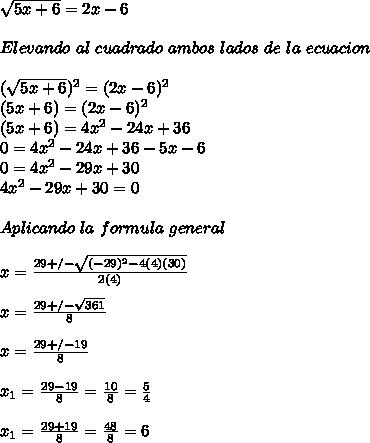 \sqrt{5x+6}=2x-6\\ \\ Elevando\ al\ cuadrado\ ambos\ lados\ de\ la\ ecuacion\\ \\ (\sqrt{5x+6})^2=(2x-6)^2\\ (5x+6)=(2x-6)^2\\ (5x+6)=4x^2-24x+36\\ 0=4x^2-24x+36-5x-6\\ 0=4x^2-29x+30\\ 4x^2-29x+30=0\\ \\ Aplicando\ la\ formula\ general\\ \\ x=\frac{29+/-\sqrt{(-29)^2-4(4)(30)}}{2(4)}\\ \\ x=\frac{29+/-\sqrt{361}}{8}\\ \\ x=\frac{29+/-19}{8}\\ \\ x_1=\frac{29-19}{8}=\frac{10}{8}=\frac{5}{4}\\ \\ x_1=\frac{29+19}{8}=\frac{48}{8}=6\\