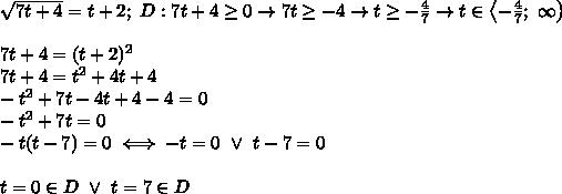 \sqrt{7t+4}=t+2;\ D:7t+4\geq0\to7t\geq-4\to t\geq-\frac{4}{7}\to t\in\left<-\frac{4}{7};\ \infty\right)\\\\7t+4=(t+2)^2\\7t+4=t^2+4t+4\\-t^2+7t-4t+4-4=0\\-t^2+7t=0\\-t(t-7)=0\iff-t=0\ \vee\ t-7=0\\\\t=0\in D\ \vee\ t=7\in D