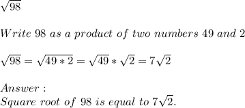 \sqrt{98}\\\\Write\ 98\ as\ a\ product\ of\ two\ numbers\ 49\ and \ 2\\\\\sqrt{98}=\sqrt{49*2}=\sqrt{49}*\sqrt{2}=7\sqrt{2}\\\\Answer:\\ Square\ root\ of\ 98\ is\ equal\ to\ 7\sqrt{2}.