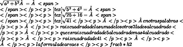 \sqrt{a^{2}+b^{2}} =<span>\\</span></p><p>[tex]\sqrt{5^{2}+4^{2}} = <span>\\</span></p><p>[tex]\sqrt{25 +16} =<span>\\</span></p><p>[tex]\sqrt{41}</p><p></p><p>en otras palabras</p><p></p><p>raiz cuadrada de la suma de los otros 2 lados al cuadrado</p><p></p><p>que es raiz cuadrada de 5 al cuadrado mas 4 al cuadrado</p><p></p><p>raiz cuadrada de 41</p><p></p><p></p><p>la formula de area es</p><p>frac{b*h}{2}