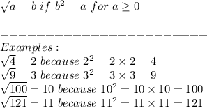 \sqrt{a}=b\ if\ b^2=a\ for\ a\geq0\\\\=======================\\Examples:\\\sqrt4=2\ because\ 2^2=2\times2=4\\\sqrt9=3\ because\ 3^2=3\times3=9\\\sqrt{100}=10\ because\ 10^2=10\times10=100\\\sqrt{121}=11\ because\ 11^2=11\times11=121