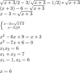 \sqrt{x+3}/2 - 3/\sqrt{x+3} = 1/2 |*\sqrt{x+3}\\ (x+3) - 6 = \sqrt{x+3}\\ x - 3 = \sqrt{x+3}\\\\ \left \{ {{x - 3 = \sqrt{x+3}} \atop {x - 3 \geq 0}} \right\\\\ x^2 - 6x + 9 = x + 3\\ x^2 -7x + 6 = 0\\ x_1x_2 = 6\\ x_1 + x_2 = 7\\ x_1 = 1, x_2 = 6\\\\ x = 6