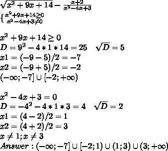 \sqrt{x^2+9x+14}-\frac{x+2}{x^2-4x+3}\\ \{ {{x^2+9x+14\geq0} \atop {x^2-4x+3\neq0}}\\\\ x^2+9x+14\geq0\\ D=9^2-4*1*14=25\ \ \ \sqrt{D}=5\\ x1=(-9-5)/2=-7\\ x2=(-9+5)/2=-2\\ (-\infty;-7]\cup[-2;+\infty)\\\\ x^2-4x+3=0\\ D=-4^2-4*1*3=4\ \ \ \sqrt{D}=2\\ x1=(4-2)/2=1\\ x2=(4+2)/2=3\\ x\neq1;x\neq3\\ Answer: (-\infty;-7]\cup[-2;1)\cup(1;3)\cup(3;+\infty)